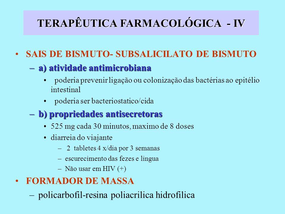 SAIS DE BISMUTO- SUBSALICILATO DE BISMUTO –a) atividade antimicrobiana poderia prevenir ligação ou colonização das bactérias ao epitélio intestinal poderia ser bacteriostatico/cida –b)propriedades antisecretoras –b) propriedades antisecretoras 525 mg cada 30 minutos, maximo de 8 doses diarreia do viajante – 2 tabletes 4 x/dia por 3 semanas –escurecimento das fezes e lingua –Não usar em HIV (+) FORMADOR DE MASSA –policarbofil-resina poliacrilica hidrofilica TERAPÊUTICA FARMACOLÓGICA - IV