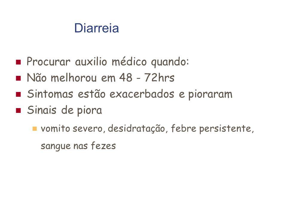 Diarreia Procurar auxilio médico quando: Não melhorou em 48 - 72hrs Sintomas estão exacerbados e pioraram Sinais de piora vomito severo, desidratação, febre persistente, sangue nas fezes