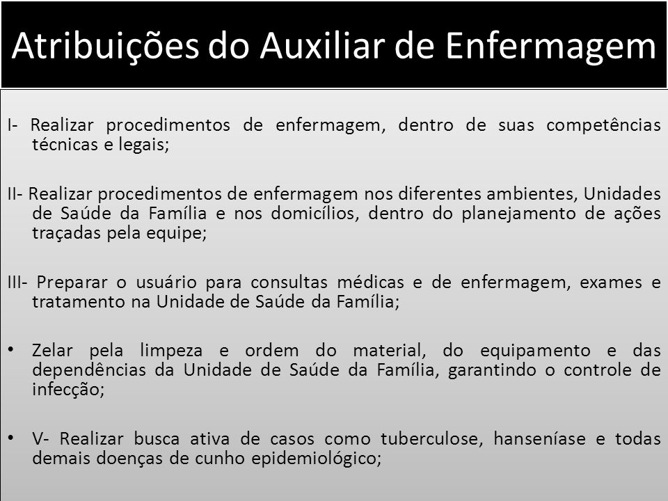Atribuições do Auxiliar de Enfermagem I- Realizar procedimentos de enfermagem, dentro de suas competências técnicas e legais; II- Realizar procediment