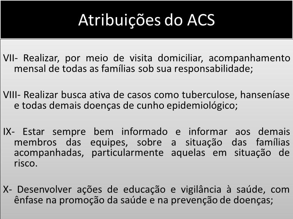 Atribuições do ACS VII- Realizar, por meio de visita domiciliar, acompanhamento mensal de todas as famílias sob sua responsabilidade; VIII- Realizar b
