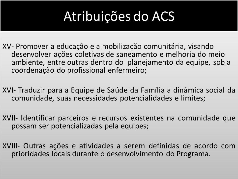 Atribuições do ACS XV- Promover a educação e a mobilização comunitária, visando desenvolver ações coletivas de saneamento e melhoria do meio ambiente,