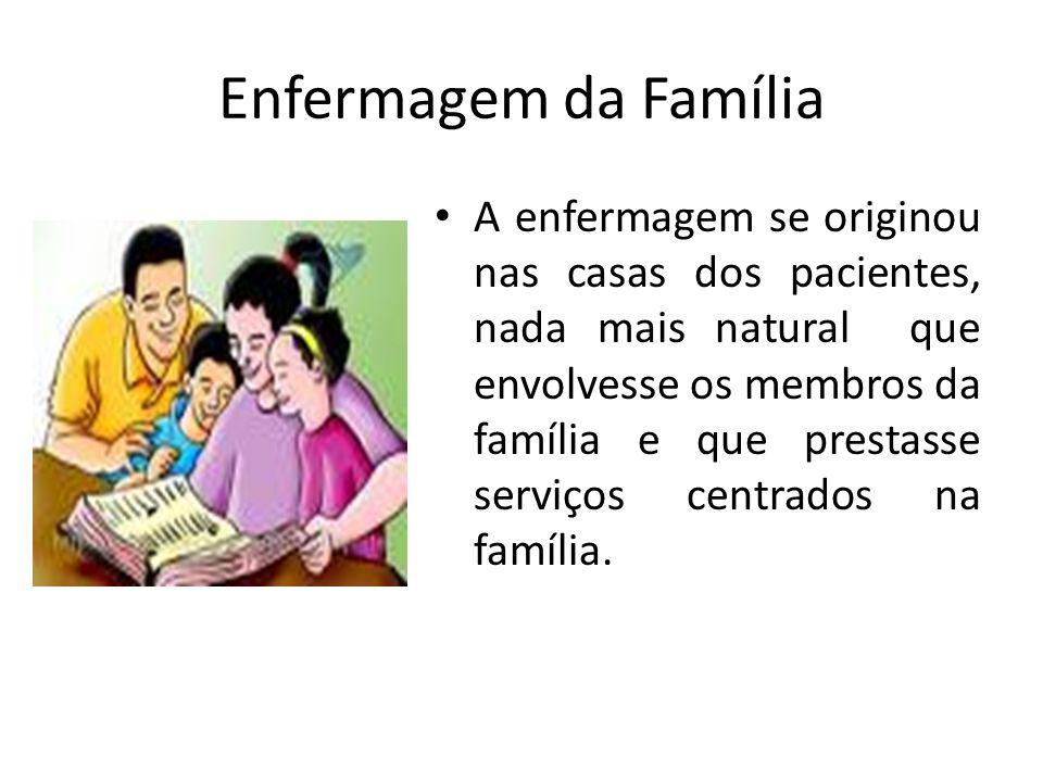 A enfermagem se originou nas casas dos pacientes, nada mais natural que envolvesse os membros da família e que prestasse serviços centrados na família