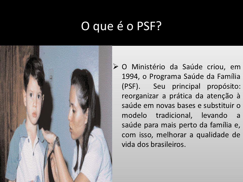 O que é o PSF? O Ministério da Saúde criou, em 1994, o Programa Saúde da Família (PSF). Seu principal propósito: reorganizar a prática da atenção à sa
