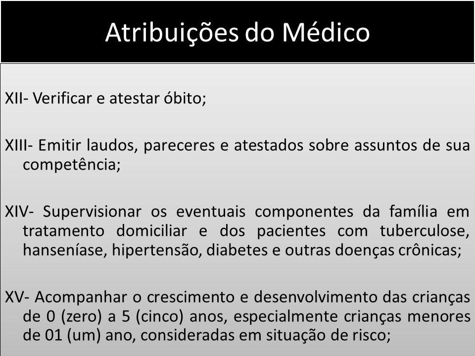 Atribuições do Médico XII- Verificar e atestar óbito; XIII- Emitir laudos, pareceres e atestados sobre assuntos de sua competência; XIV- Supervisionar