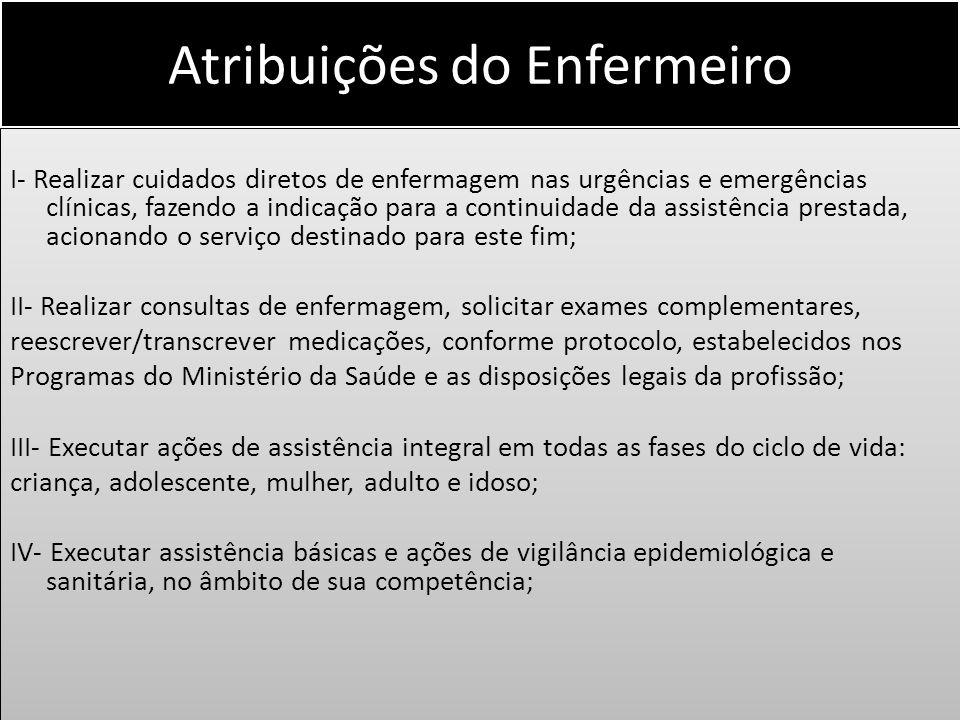 Atribuições do Enfermeiro I- Realizar cuidados diretos de enfermagem nas urgências e emergências clínicas, fazendo a indicação para a continuidade da