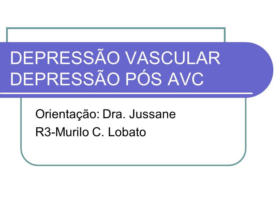 DEPRESSÃO VASCULAR DEPRESSÃO PÓS AVC Orientação: Dra. Jussane R3-Murilo C. Lobato