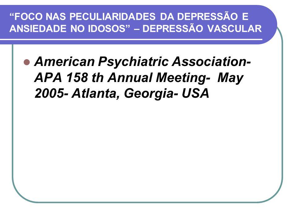 FOCO NAS PECULIARIDADES DA DEPRESSÃO E ANSIEDADE NO IDOSOS – DEPRESSÃO VASCULAR American Psychiatric Association- APA 158 th Annual Meeting- May 2005-