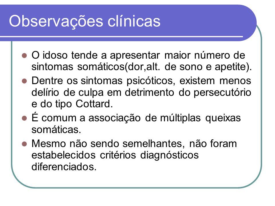 Observações clínicas O idoso tende a apresentar maior número de sintomas somáticos(dor,alt. de sono e apetite). Dentre os sintomas psicóticos, existem