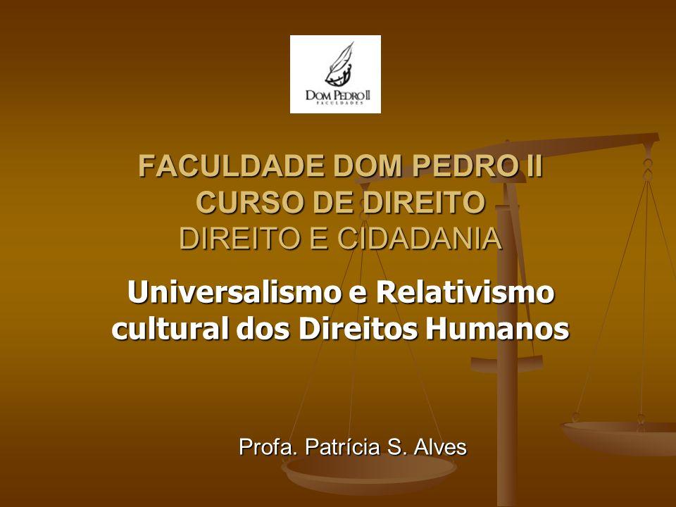 FACULDADE DOM PEDRO II CURSO DE DIREITO DIREITO E CIDADANIA Universalismo e Relativismo cultural dos Direitos Humanos Profa. Patrícia S. Alves