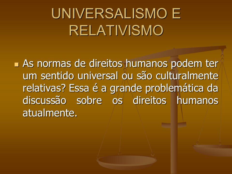 UNIVERSALISMO E RELATIVISMO As normas de direitos humanos podem ter um sentido universal ou são culturalmente relativas? Essa é a grande problemática