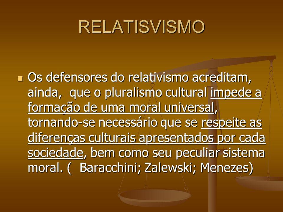 RELATISVISMO Os defensores do relativismo acreditam, ainda, que o pluralismo cultural impede a formação de uma moral universal, tornando-se necessário