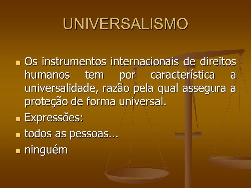 UNIVERSALISMO Os instrumentos internacionais de direitos humanos tem por característica a universalidade, razão pela qual assegura a proteção de forma
