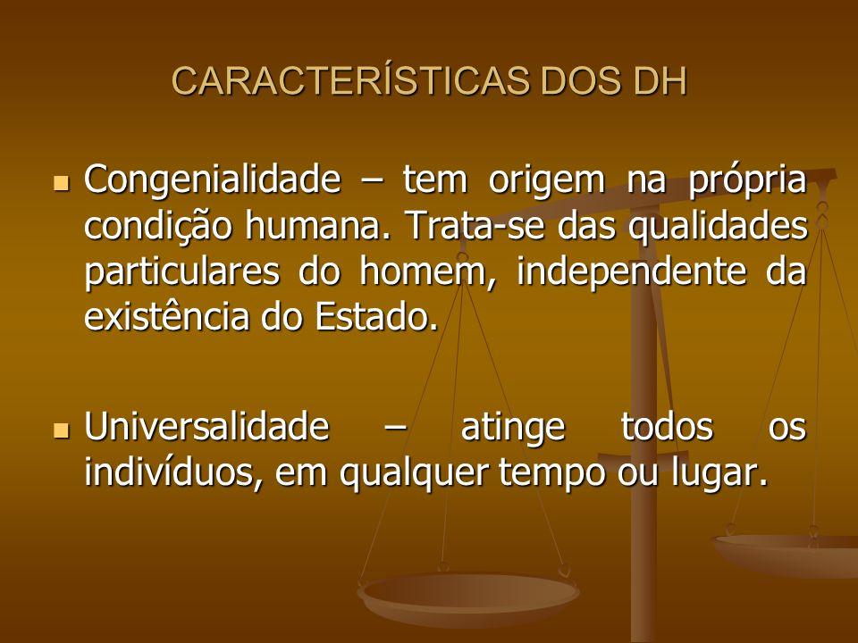 CARACTERÍSTICAS DOS DH Congenialidade – tem origem na própria condição humana. Trata-se das qualidades particulares do homem, independente da existênc