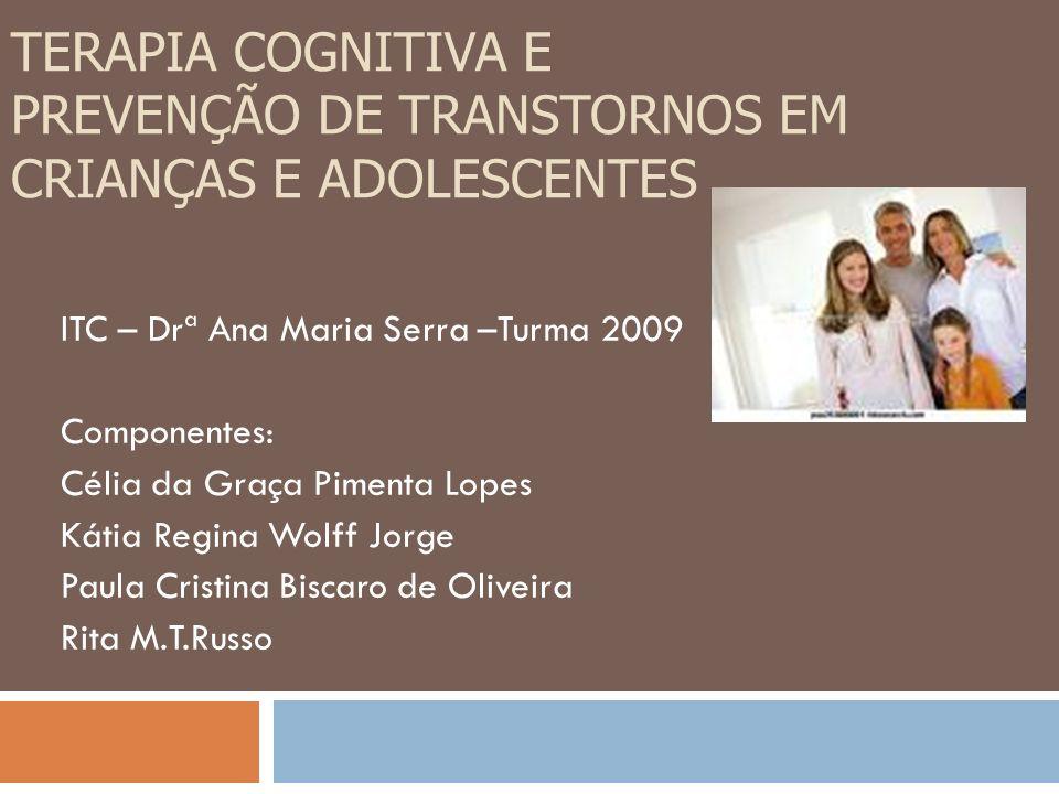 TERAPIA COGNITIVA E PREVENÇÃO DE TRANSTORNOS EM CRIANÇAS E ADOLESCENTES ITC – Drª Ana Maria Serra –Turma 2009 Componentes: Célia da Graça Pimenta Lope