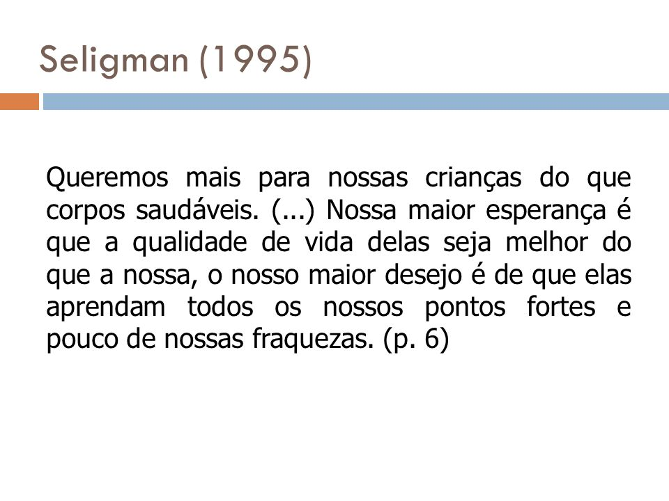 Seligman (1995) Queremos mais para nossas crianças do que corpos saudáveis. (...) Nossa maior esperança é que a qualidade de vida delas seja melhor do