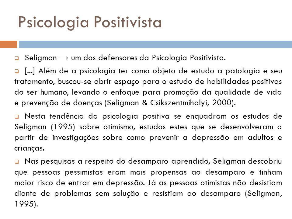 Otimismo Para Seligman (1995) a definição de otimismo é baseada no estilo explicativo (explanatory style), ou seja, na forma de se explicar a causa de eventos ruins ou bons que aconteceram no passado.