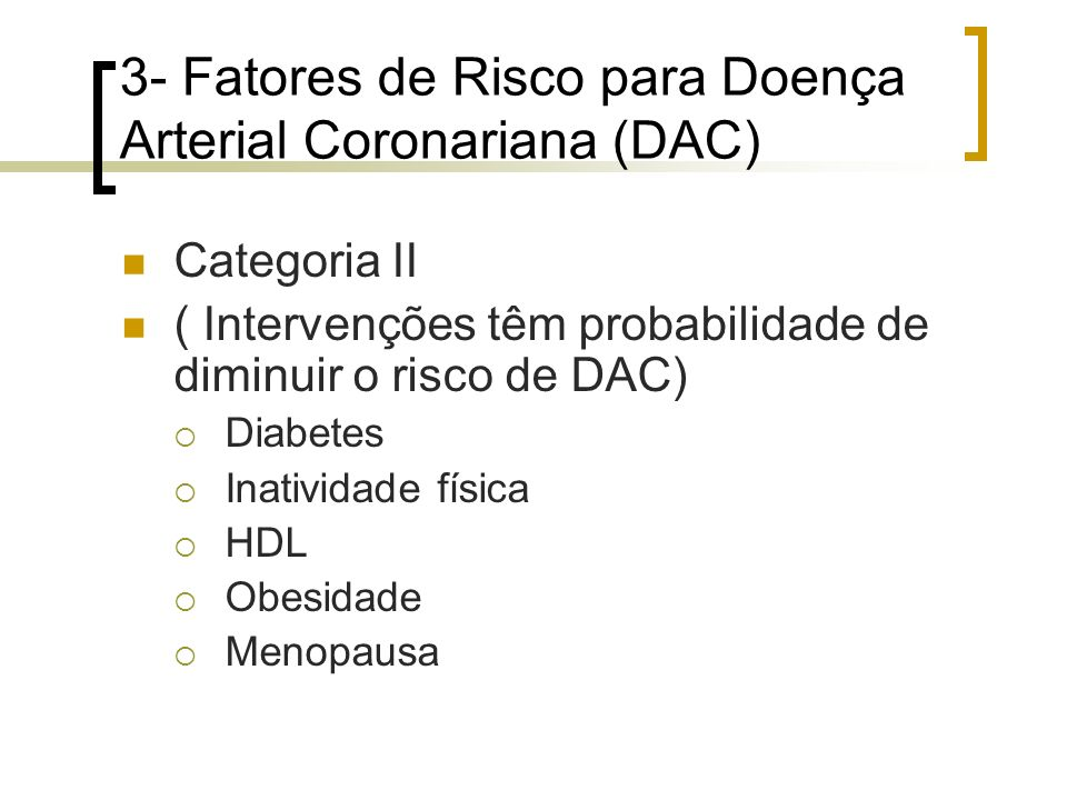 3- Fatores de Risco para Doença Arterial Coronariana (DAC) Categoria II ( Intervenções têm probabilidade de diminuir o risco de DAC) Diabetes Inativid