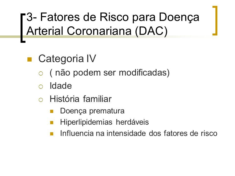 3- Fatores de Risco para Doença Arterial Coronariana (DAC) Categoria IV ( não podem ser modificadas) Idade História familiar Doença prematura Hiperlip
