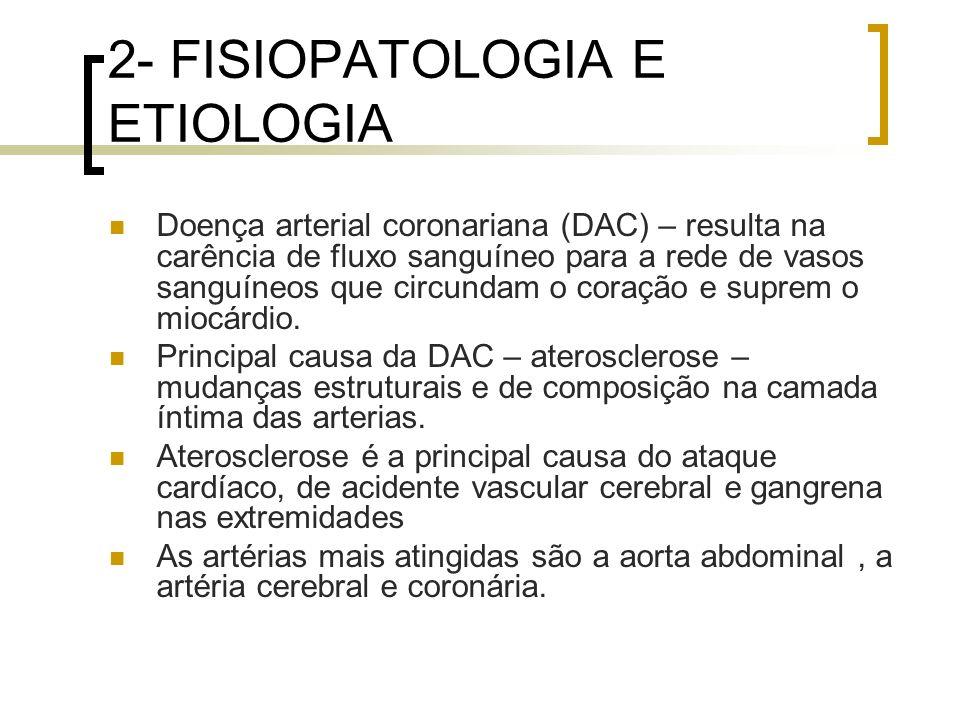 2- FISIOPATOLOGIA E ETIOLOGIA Doença arterial coronariana (DAC) – resulta na carência de fluxo sanguíneo para a rede de vasos sanguíneos que circundam
