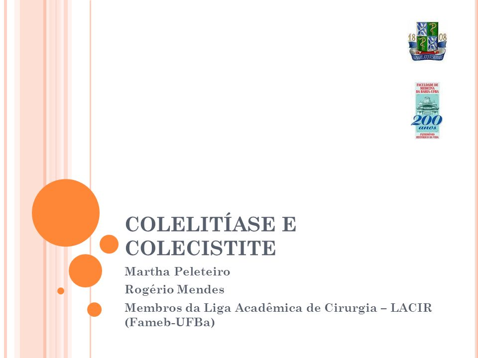 COLELITÍASE E COLECISTITE Martha Peleteiro Rogério Mendes Membros da Liga Acadêmica de Cirurgia – LACIR (Fameb-UFBa)