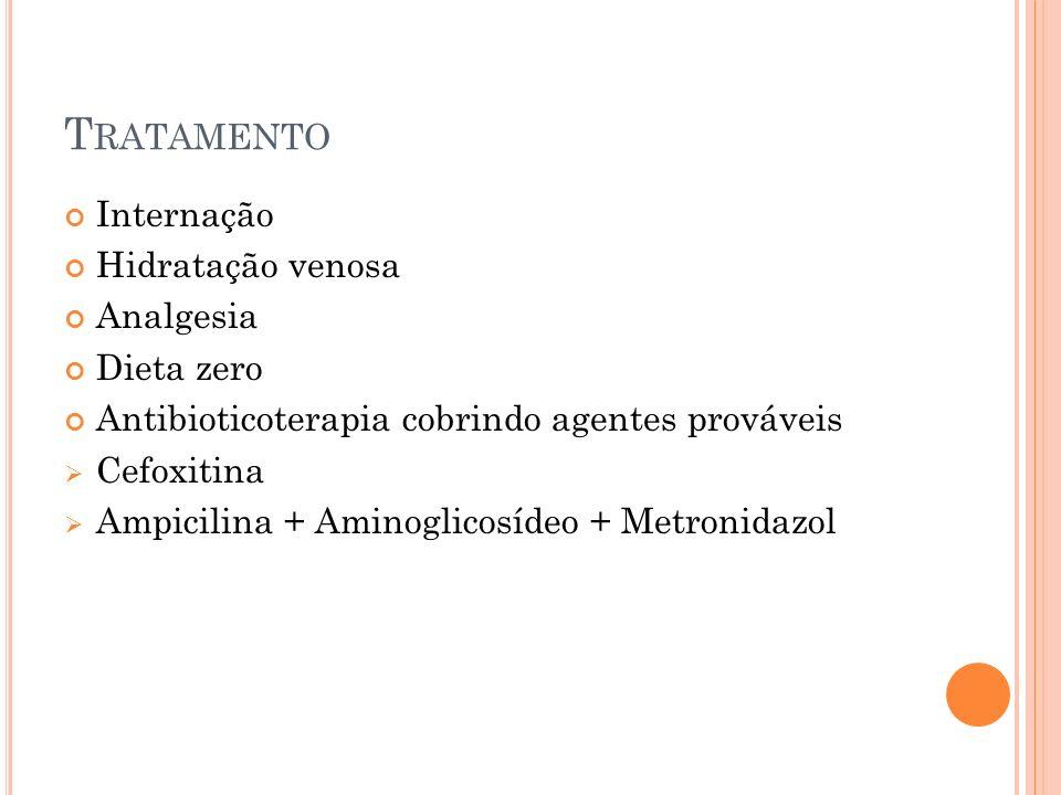 T RATAMENTO Internação Hidratação venosa Analgesia Dieta zero Antibioticoterapia cobrindo agentes prováveis Cefoxitina Ampicilina + Aminoglicosídeo +
