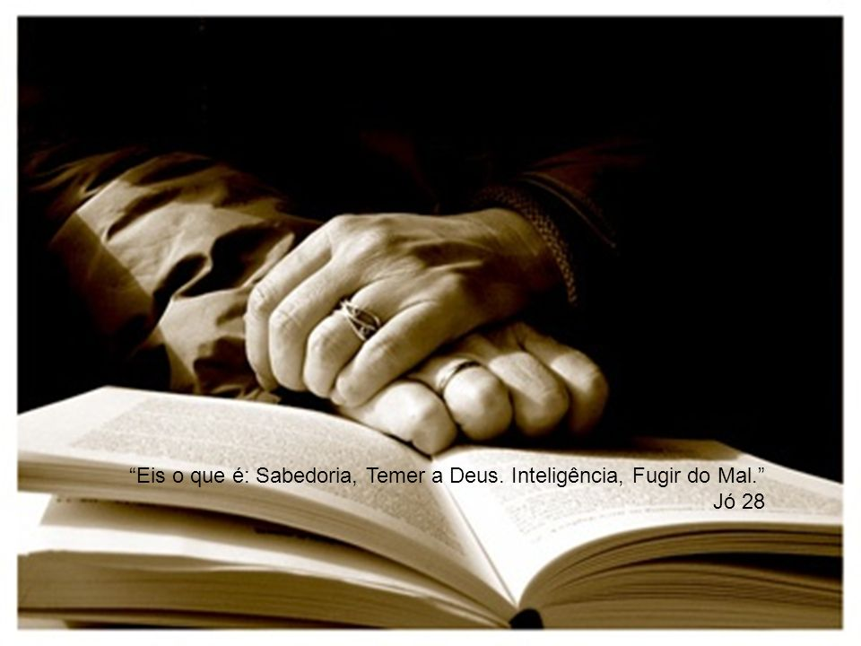 Eis o que é: Sabedoria, Temer a Deus. Inteligência, Fugir do Mal. Jó 28