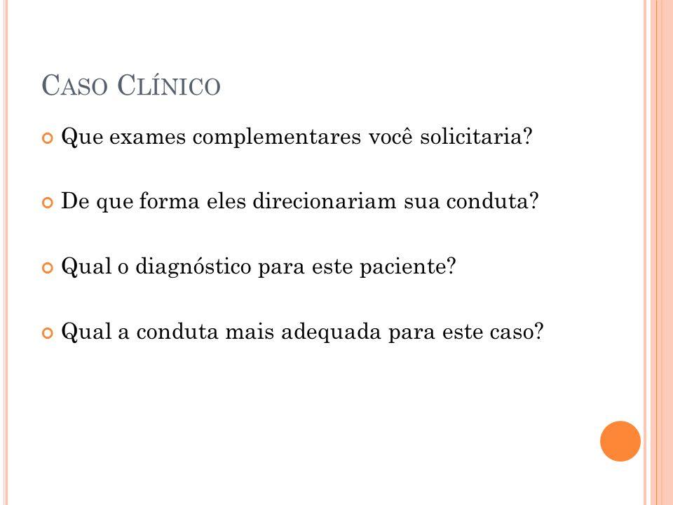 C ASO C LÍNICO Que exames complementares você solicitaria? De que forma eles direcionariam sua conduta? Qual o diagnóstico para este paciente? Qual a