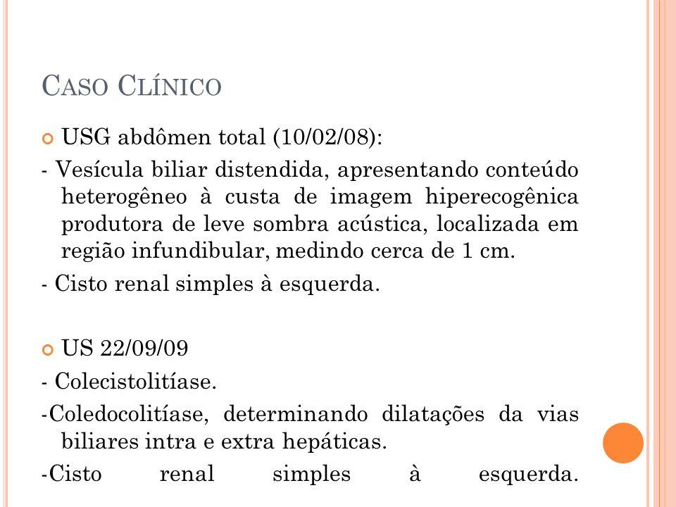 C ASO C LÍNICO USG abdômen total (10/02/08): - Vesícula biliar distendida, apresentando conteúdo heterogêneo à custa de imagem hiperecogênica produtor