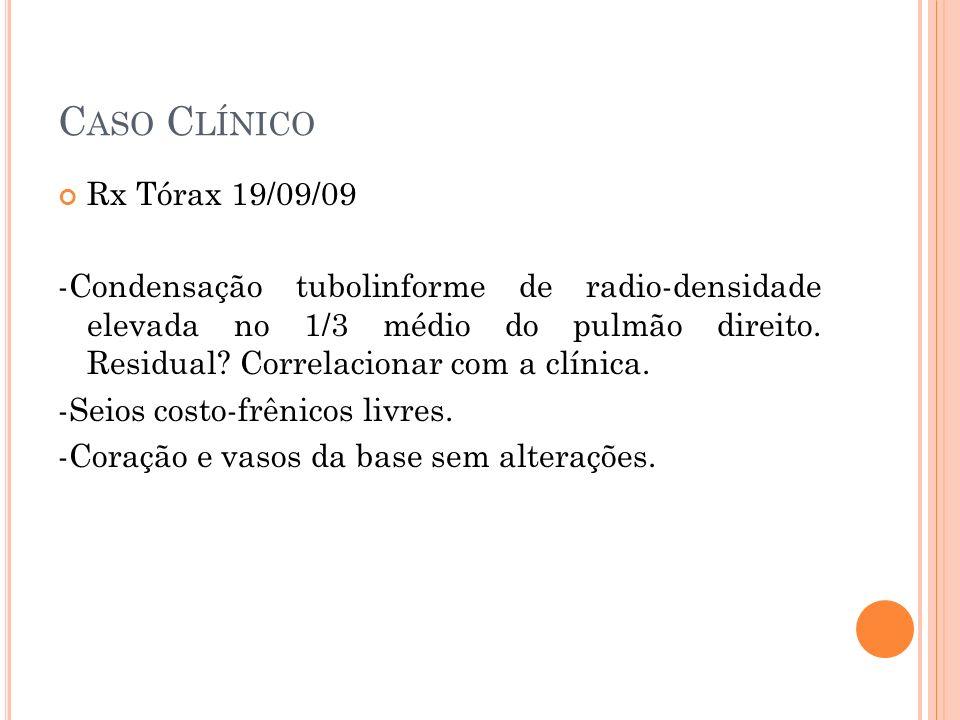 C ASO C LÍNICO Rx Tórax 19/09/09 -Condensação tubolinforme de radio-densidade elevada no 1/3 médio do pulmão direito. Residual? Correlacionar com a cl