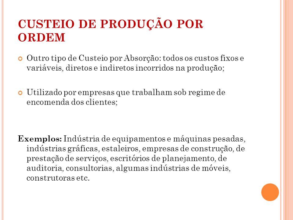 CUSTEIO DE PRODUÇÃO POR ORDEM Outro tipo de Custeio por Absorção: todos os custos fixos e variáveis, diretos e indiretos incorridos na produção; Utili