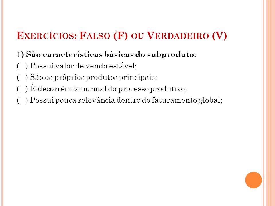 E XERCÍCIOS : F ALSO (F) OU V ERDADEIRO (V) 1) São características básicas do subproduto: ( ) Possui valor de venda estável; ( ) São os próprios produ