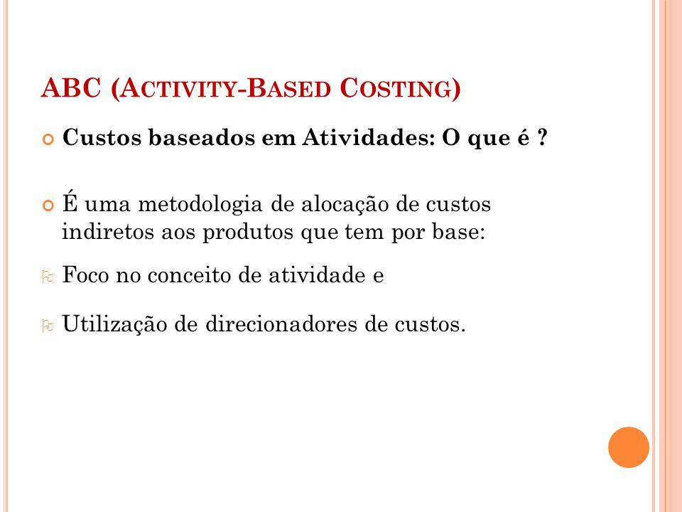 ABC (A CTIVITY -B ASED C OSTING ) Custos baseados em Atividades: O que é ? É uma metodologia de alocação de custos indiretos aos produtos que tem por