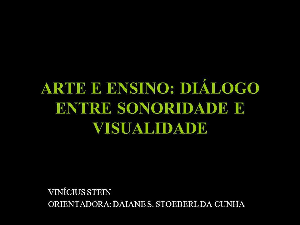 ARTE E ENSINO: DIÁLOGO ENTRE SONORIDADE E VISUALIDADE VINÍCIUS STEIN ORIENTADORA: DAIANE S. STOEBERL DA CUNHA