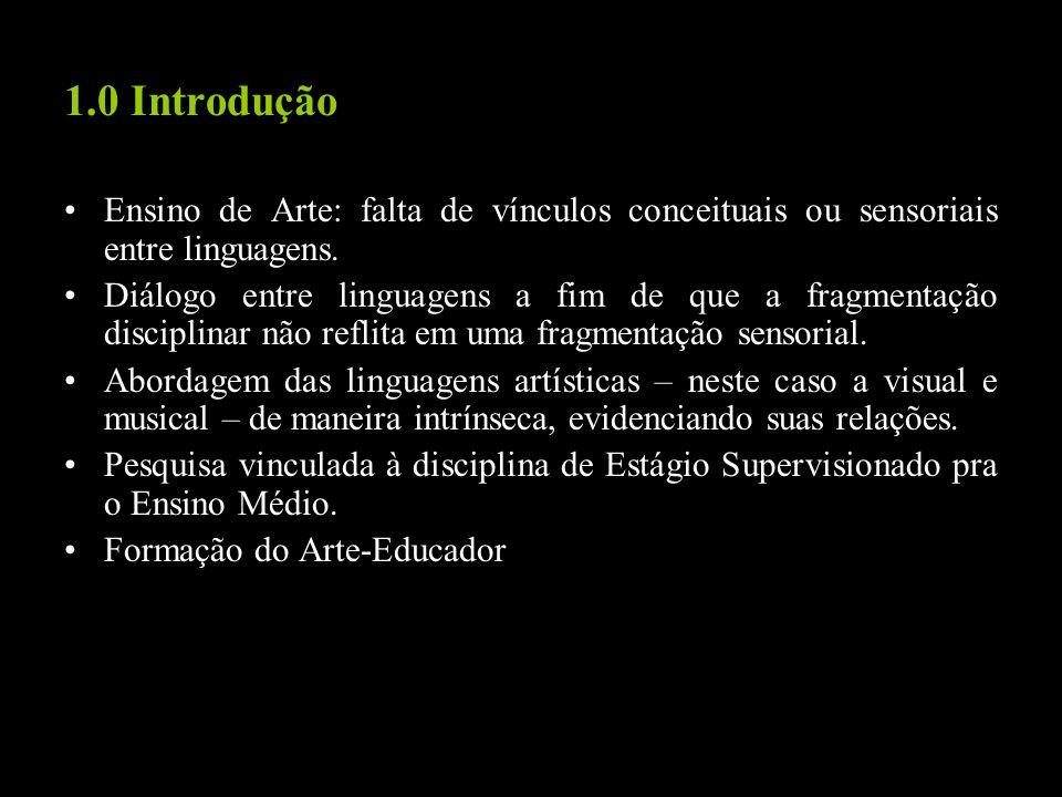 1.0 Introdução Ensino de Arte: falta de vínculos conceituais ou sensoriais entre linguagens. Diálogo entre linguagens a fim de que a fragmentação disc