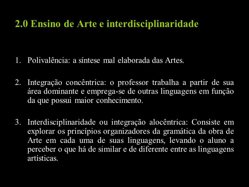 2.0 Ensino de Arte e interdisciplinaridade 1.Polivalência: a síntese mal elaborada das Artes. 2.Integração concêntrica: o professor trabalha a partir