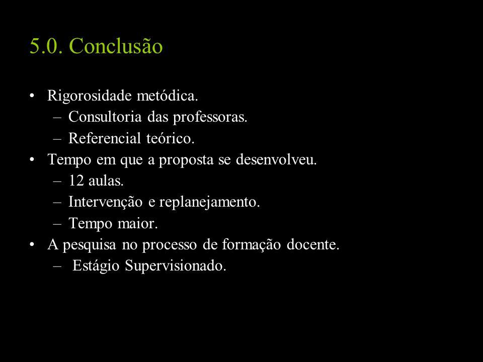5.0. Conclusão Rigorosidade metódica. –Consultoria das professoras. –Referencial teórico. Tempo em que a proposta se desenvolveu. –12 aulas. –Interven