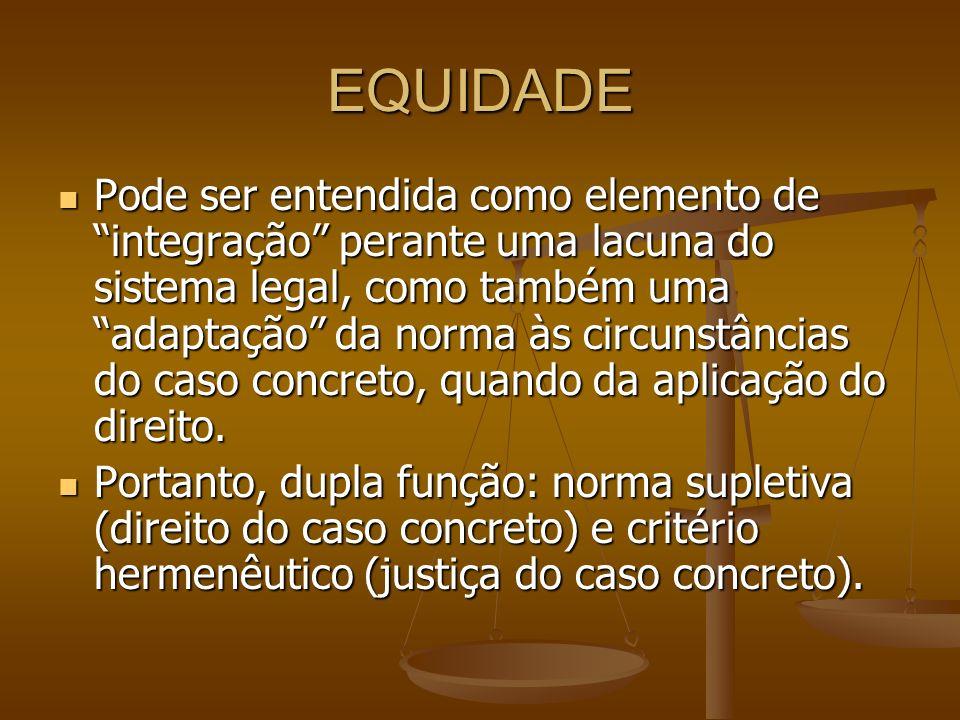 EQUIDADE Pode ser entendida como elemento de integração perante uma lacuna do sistema legal, como também uma adaptação da norma às circunstâncias do c