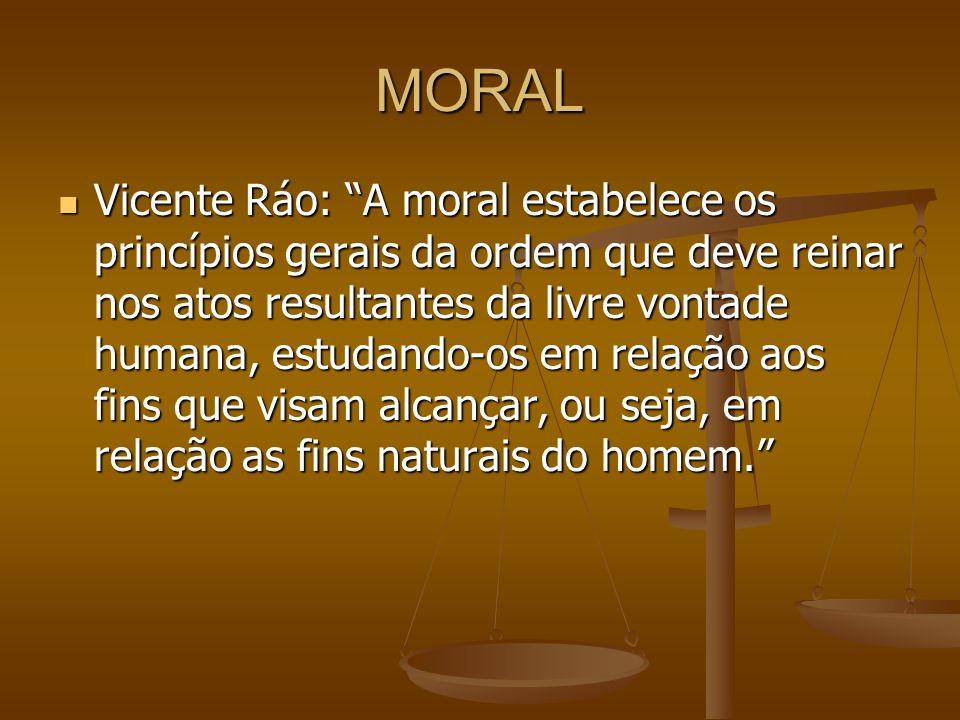 MORAL Vicente Ráo: A moral estabelece os princípios gerais da ordem que deve reinar nos atos resultantes da livre vontade humana, estudando-os em rela