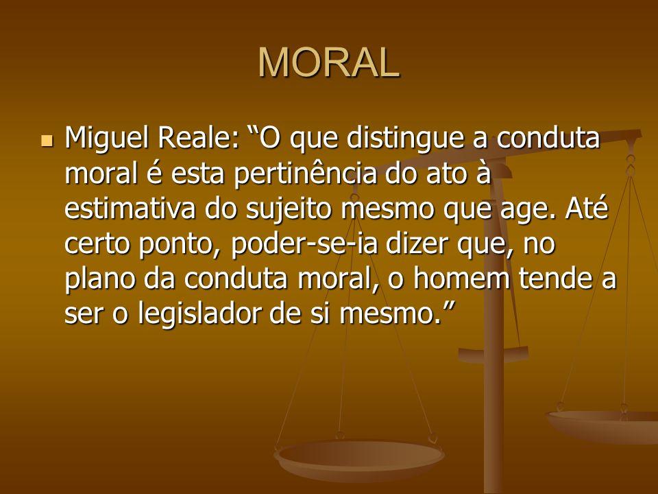 MORAL Miguel Reale: O que distingue a conduta moral é esta pertinência do ato à estimativa do sujeito mesmo que age. Até certo ponto, poder-se-ia dize