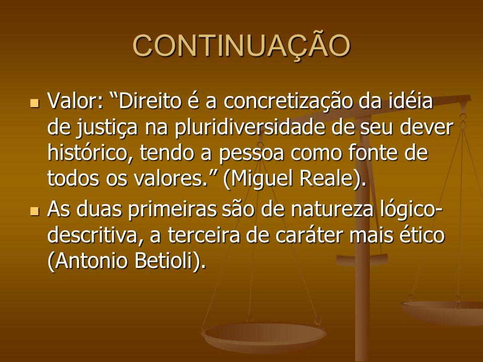 CONTINUAÇÃO Valor: Direito é a concretização da idéia de justiça na pluridiversidade de seu dever histórico, tendo a pessoa como fonte de todos os val