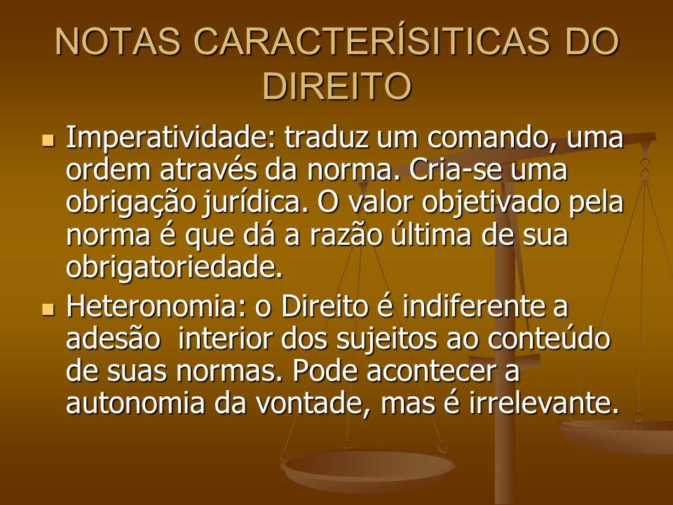 NOTAS CARACTERÍSITICAS DO DIREITO Imperatividade: traduz um comando, uma ordem através da norma. Cria-se uma obrigação jurídica. O valor objetivado pe