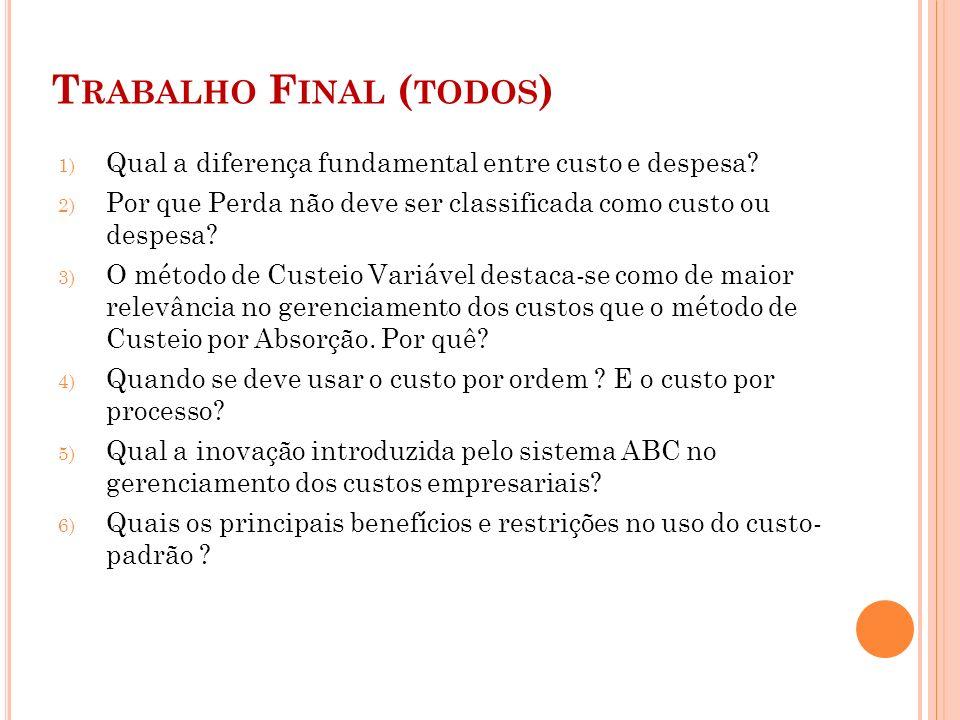 T RABALHO F INAL ( TODOS ) 1) Qual a diferença fundamental entre custo e despesa? 2) Por que Perda não deve ser classificada como custo ou despesa? 3)
