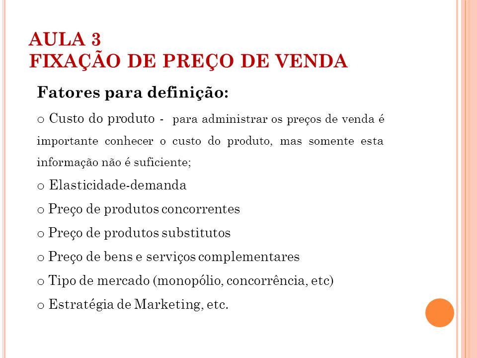 AULA 3 FIXAÇÃO DE PREÇO DE VENDA Fatores para definição: o Custo do produto - para administrar os preços de venda é importante conhecer o custo do pro