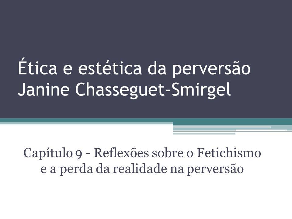 Ética e estética da perversão Janine Chasseguet-Smirgel Capítulo 9 - Reflexões sobre o Fetichismo e a perda da realidade na perversão