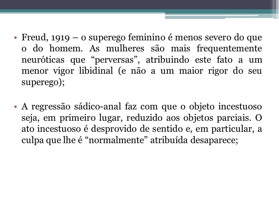 Freud, 1919 – o superego feminino é menos severo do que o do homem.
