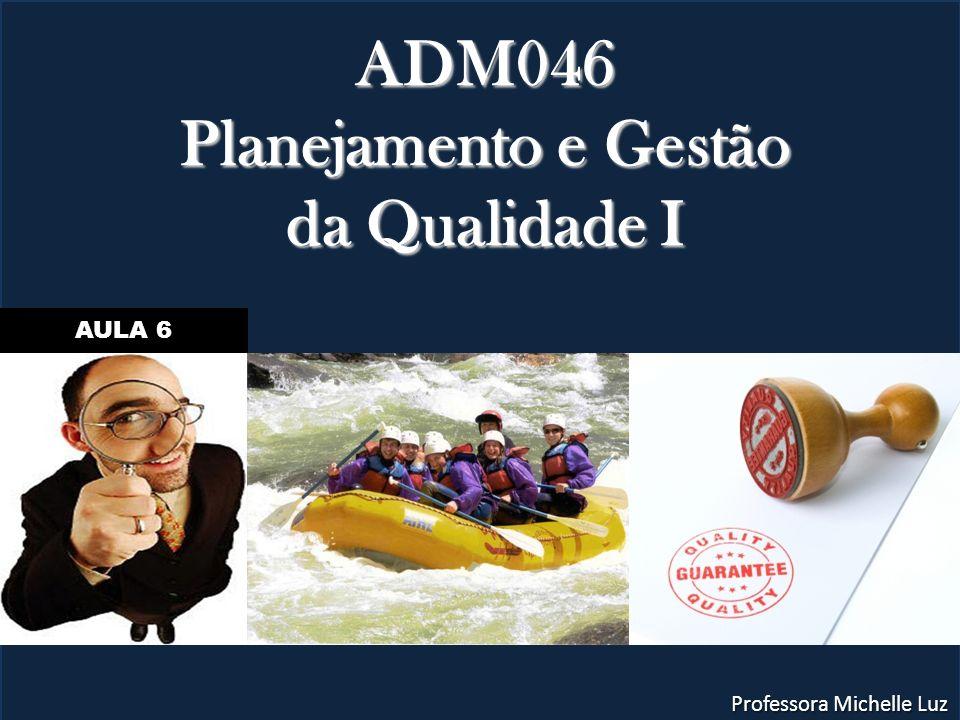 ADM046 Planejamento e Gestão da Qualidade I Professora Michelle Luz AULA 6