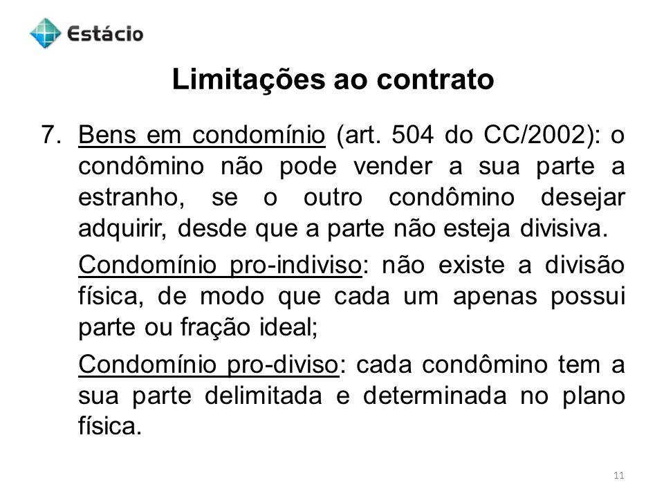 Limitações ao contrato 11 7.Bens em condomínio (art. 504 do CC/2002): o condômino não pode vender a sua parte a estranho, se o outro condômino desejar