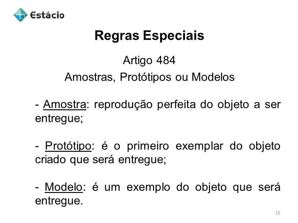 Regras Especiais 15 Artigo 484 Amostras, Protótipos ou Modelos - Amostra: reprodução perfeita do objeto a ser entregue; - Protótipo: é o primeiro exem