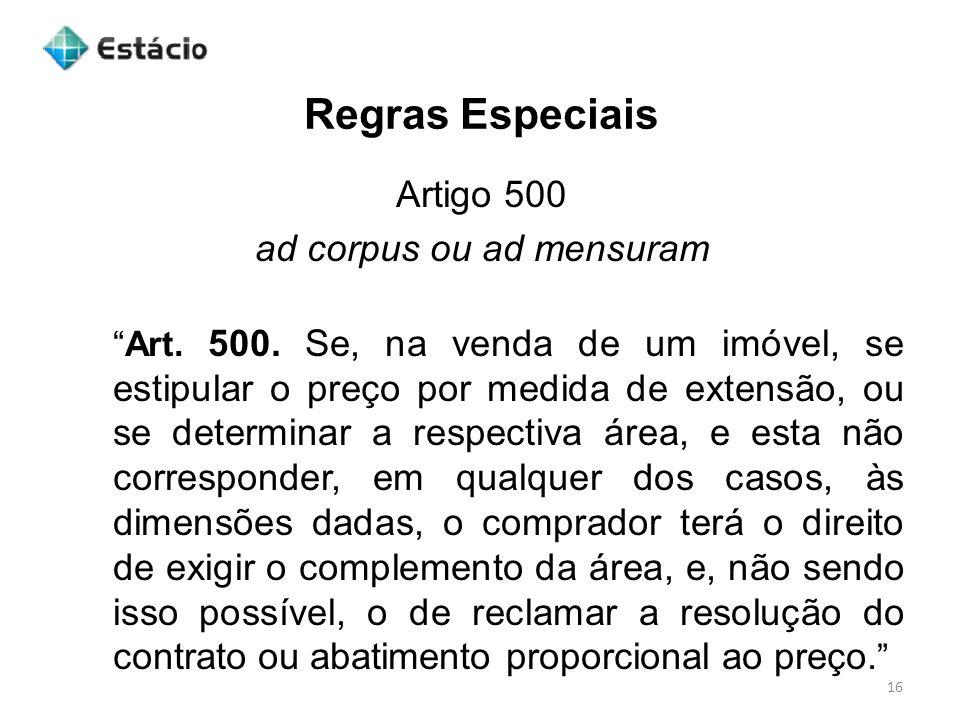 Regras Especiais 16 Artigo 500 ad corpus ou ad mensuram Art. 500. Se, na venda de um imóvel, se estipular o preço por medida de extensão, ou se determ
