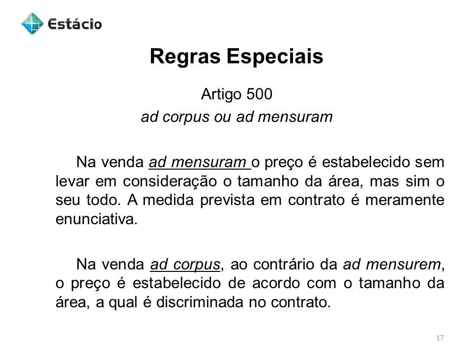 Regras Especiais 17 Artigo 500 ad corpus ou ad mensuram Na venda ad mensuram o preço é estabelecido sem levar em consideração o tamanho da área, mas s